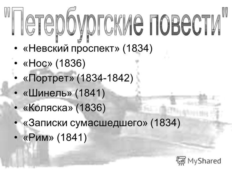 «Невский проспект» (1834) «Нос» (1836) «Портрет» (1834-1842) «Шинель» (1841) «Коляска» (1836) «Записки сумасшедшего» (1834) «Рим» (1841)