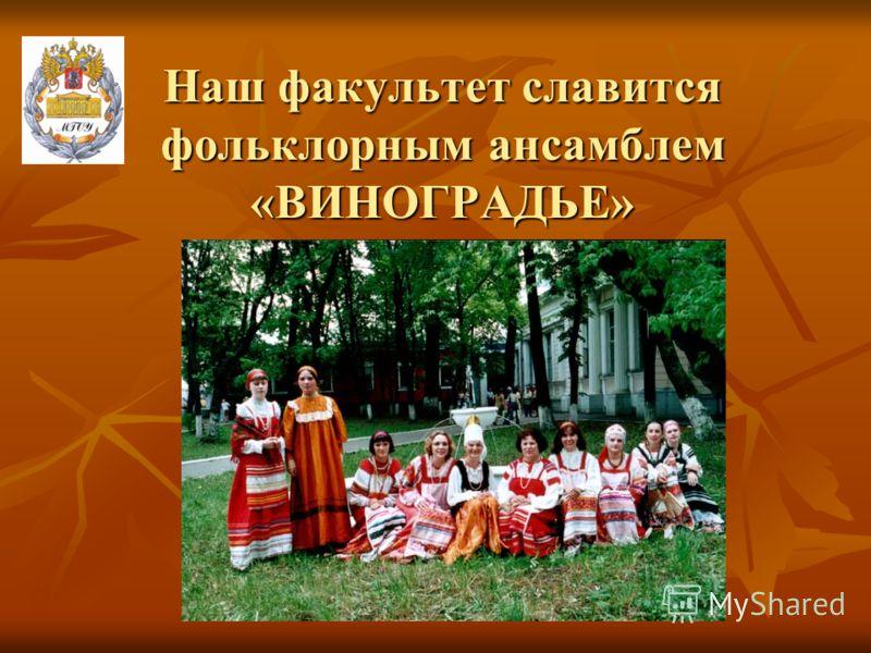 Наш факультет славится фольклорным ансамблем «ВИНОГРАДЬЕ»