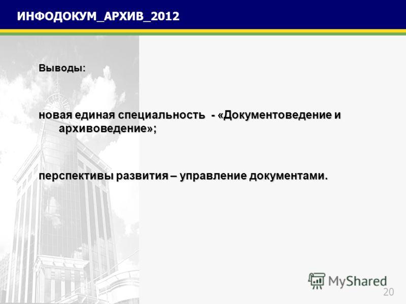 20 ИНФОДОКУМ_АРХИВ_2012 Выводы: новая единая специальность - «Документоведение и архивоведение»; перспективы развития – управление документами.