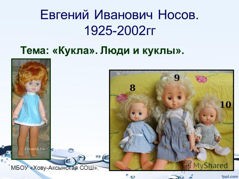 Евгений Иванович Носов. 1925-2002гг Тема: «Кукла». Люди и куклы». МБОУ «Хову-Аксынская СОШ».