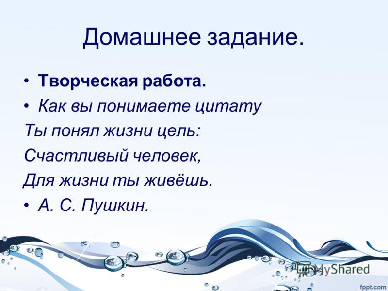 Домашнее задание. Творческая работа. Как вы понимаете цитату Ты понял жизни цель: Счастливый человек, Для жизни ты живёшь. А. С. Пушкин.