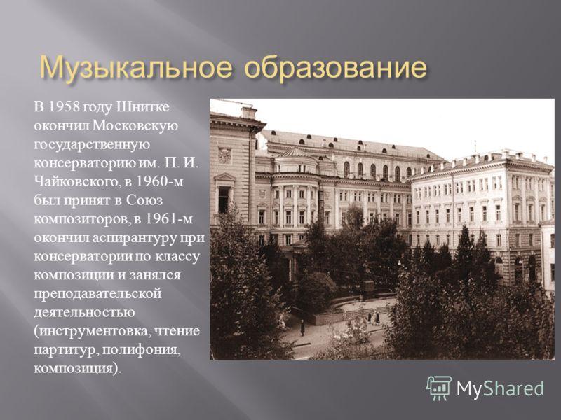 Музыкальное образование В 1958 году Шнитке окончил Московскую государственную консерваторию им. П. И. Чайковского, в 1960- м был принят в Союз композиторов, в 1961- м окончил аспирантуру при консерватории по классу композиции и занялся преподавательс