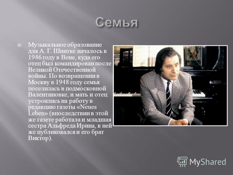 Музыкальное образование для А. Г. Шнитке началось в 1946 году в Вене, куда его отец был командирован после Великой Отечественной войны. По возвращении в Москву в 1948 году семья поселилась в подмосковной Валентиновке, и мать и отец устроились на рабо