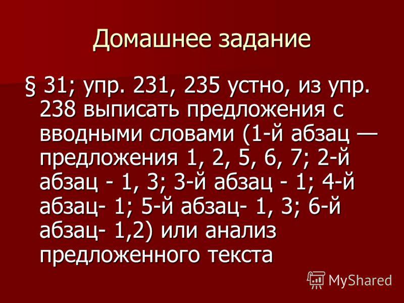 Домашнее задание § 31; упр. 231, 235 устно, из упр. 238 выписать предложения с вводными словами (1-й абзац предложения 1, 2, 5, 6, 7; 2-й абзац - 1, 3; 3-й абзац - 1; 4-й абзац- 1; 5-й абзац- 1, 3; 6-й абзац- 1,2) или анализ предложенного текста
