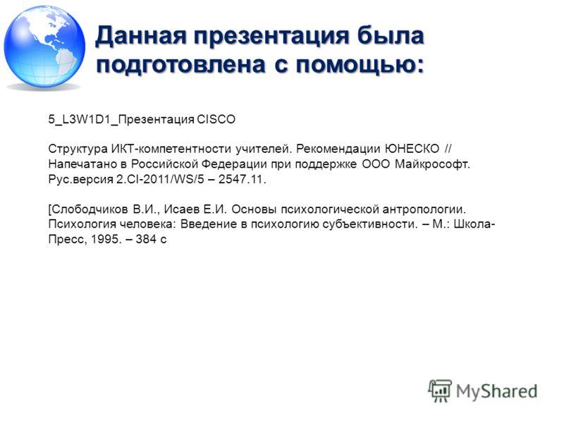 Данная презентация была подготовлена с помощью: 5_L3W1D1_Презентация CISCO Структура ИКТ-компетентности учителей. Рекомендации ЮНЕСКО // Напечатано в Российской Федерации при поддержке ООО Майкрософт. Рус.версия 2.CI-2011/WS/5 – 2547.11. [Слободчиков