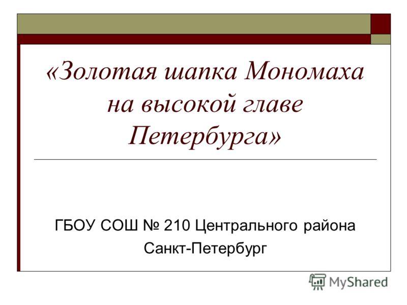 «Золотая шапка Мономаха на высокой главе Петербурга» ГБОУ СОШ 210 Центрального района Санкт-Петербург