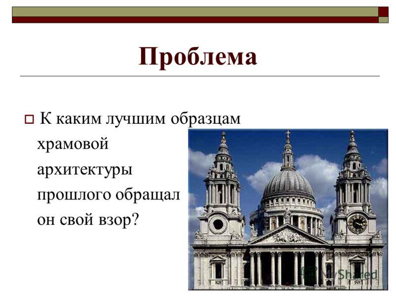 Проблема К каким лучшим образцам храмовой архитектуры прошлого обращал он свой взор?
