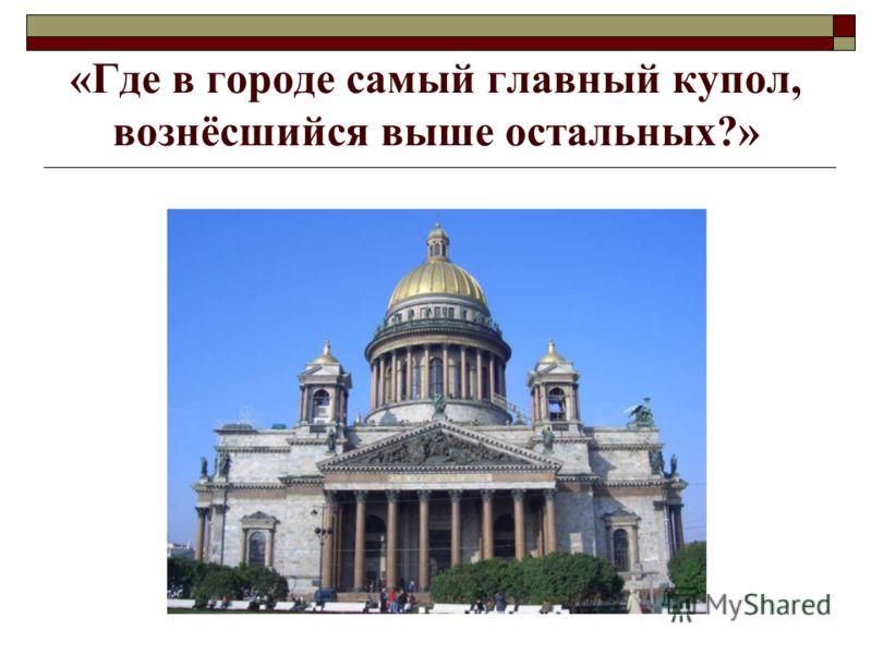 «Где в городе самый главный купол, вознёсшийся выше остальных?»