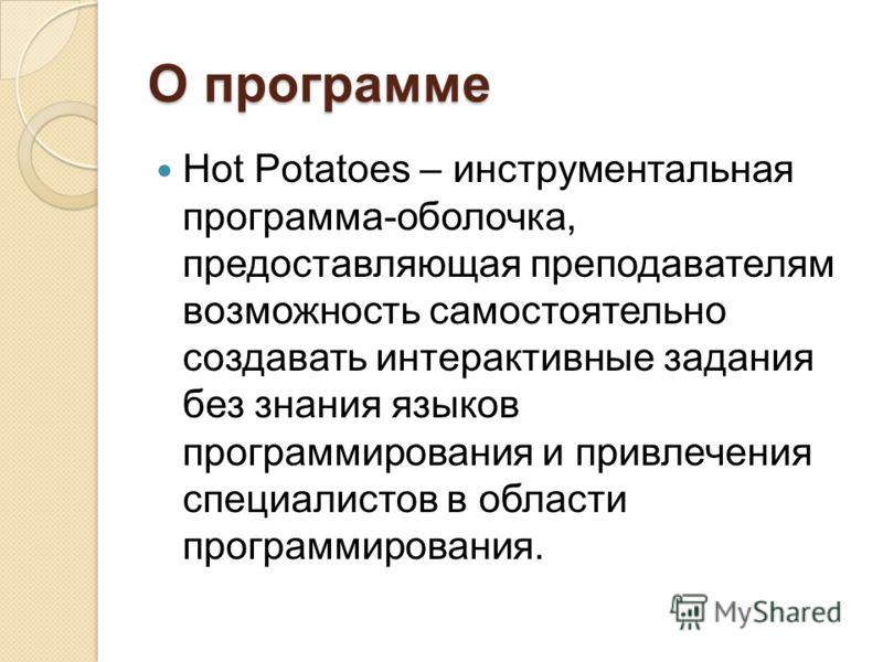 О программе Hot Potatoes – инструментальная программа-оболочка, предоставляющая преподавателям возможность самостоятельно создавать интерактивные задания без знания языков программирования и привлечения специалистов в области программирования.