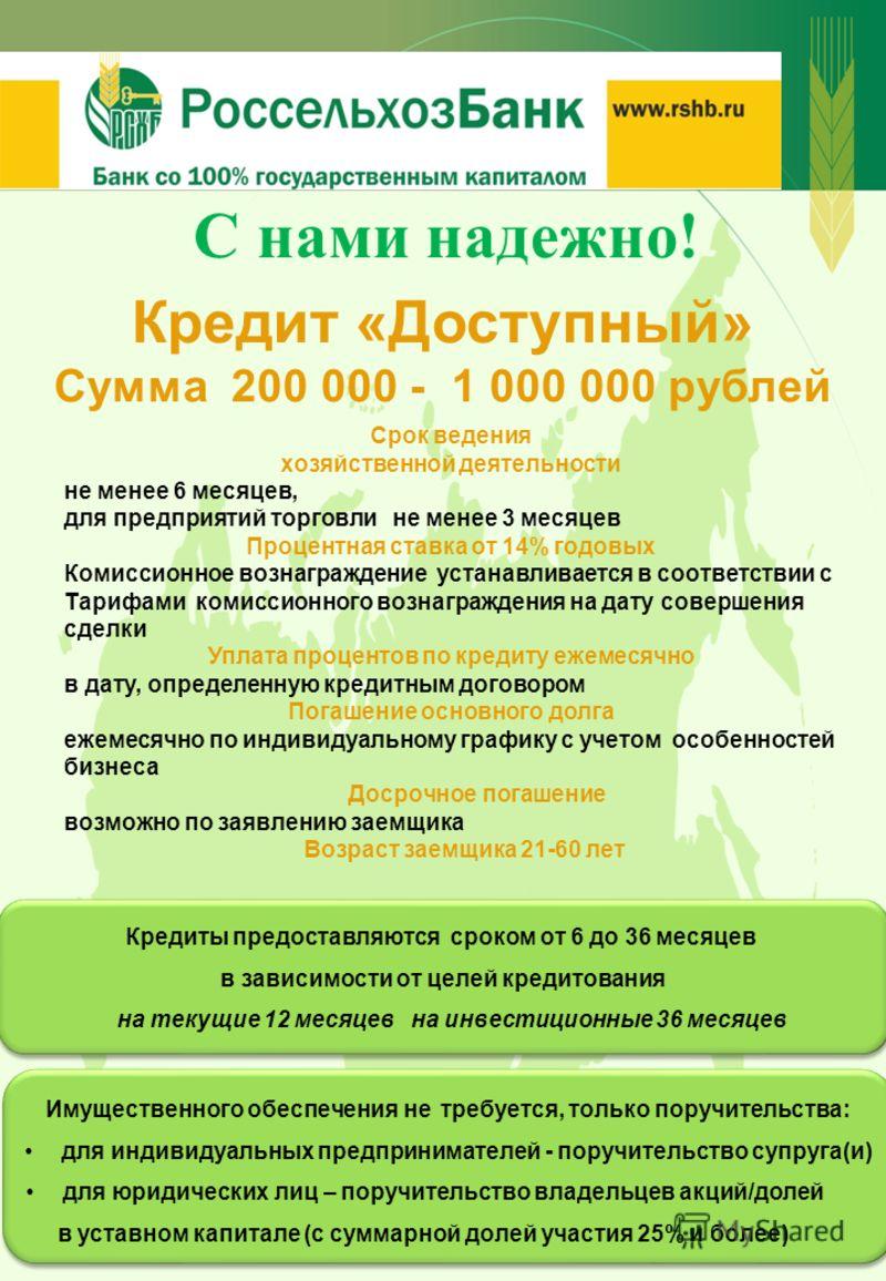 Кредит «Доступный» Сумма 200 000 - 1 000 000 рублей Кредиты предоставляются сроком от 6 до 36 месяцев в зависимости от целей кредитования на текущие 12 месяцев на инвестиционные 36 месяцев Кредиты предоставляются сроком от 6 до 36 месяцев в зависимос