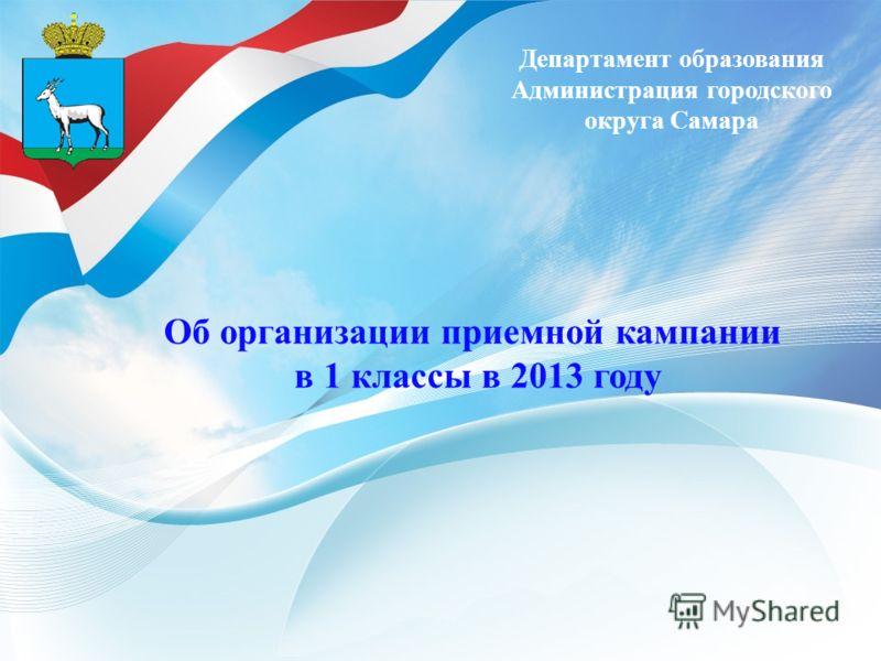 Департамент образования Администрация городского округа Самара Об организации приемной кампании в 1 классы в 2013 году