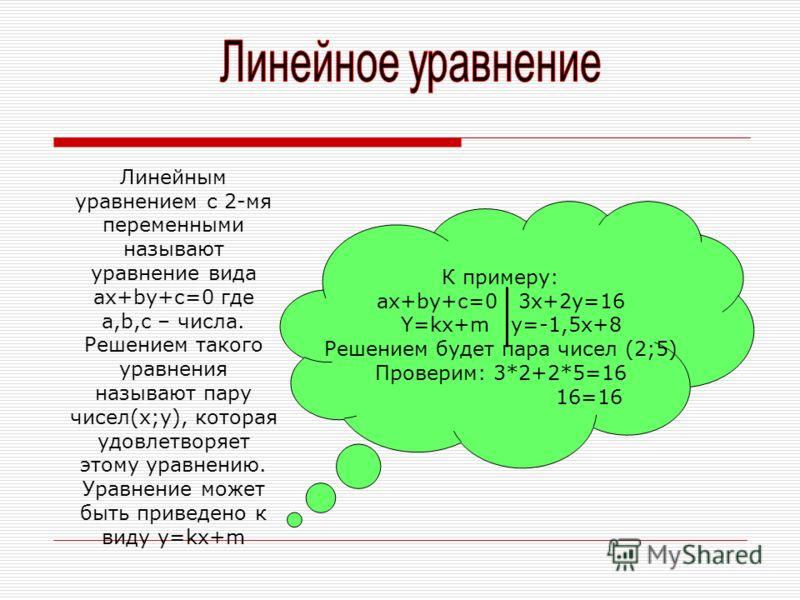 Линейным уравнением с 2-мя переменными называют уравнение вида ax+by+c=0 где a,b,c – числа. Решением такого уравнения называют пару чисел(x;y), которая удовлетворяет этому уравнению. Уравнение может быть приведено к виду y=kx+m К примеру: ax+by+c=0 3