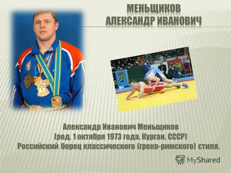 Александр Иванович Меньщиков (род. 1 октября 1973 года, Курган, СССР) Российский борец классического (греко-римского) стиля.