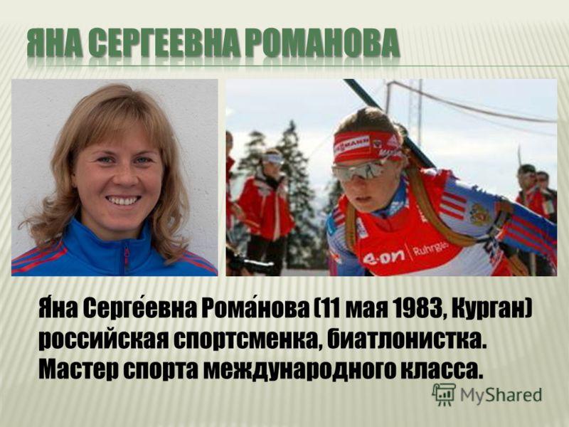 Яна Сергеевна Романова (11 мая 1983, Курган) российская спортсменка, биатлонистка. Мастер спорта международного класса.