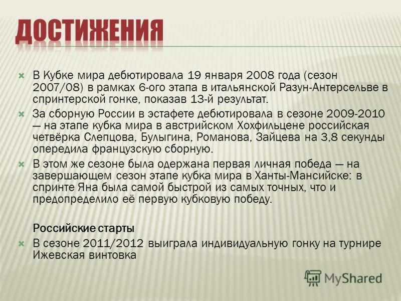 В Кубке мира дебютировала 19 января 2008 года (сезон 2007/08) в рамках 6-ого этапа в итальянской Разун-Антерсельве в спринтерской гонке, показав 13-й результат. За сборную России в эстафете дебютировала в сезоне 2009-2010 на этапе кубка мира в австри