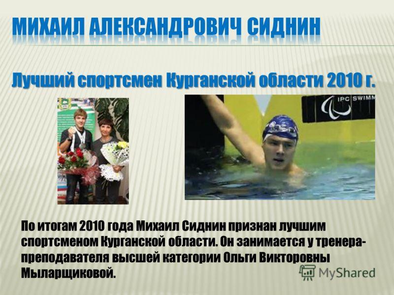 Лучший спортсмен Курганской области 2010 г. По итогам 2010 года Михаил Сиднин признан лучшим спортсменом Курганской области. Он занимается у тренера- преподавателя высшей категории Ольги Викторовны Мыларщиковой.