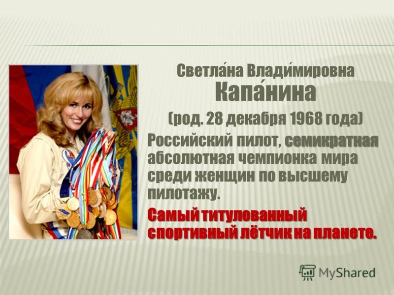 Светлана Владимировна Капанина (род. 28 декабря 1968 года) семикратная Российский пилот, семикратная абсолютная чемпионка мира среди женщин по высшему пилотажу. Самый титулованный спортивный лётчик на планете.