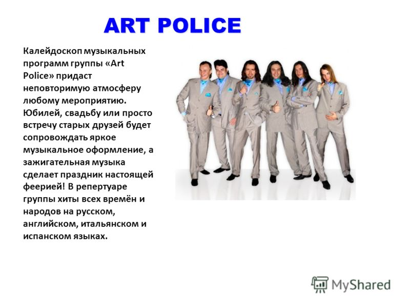 ART POLICE Калейдоскоп музыкальных программ группы «Art Police» придаст неповторимую атмосферу любому мероприятию. Юбилей, свадьбу или просто встречу старых друзей будет сопровождать яркое музыкальное оформление, а зажигательная музыка сделает праздн