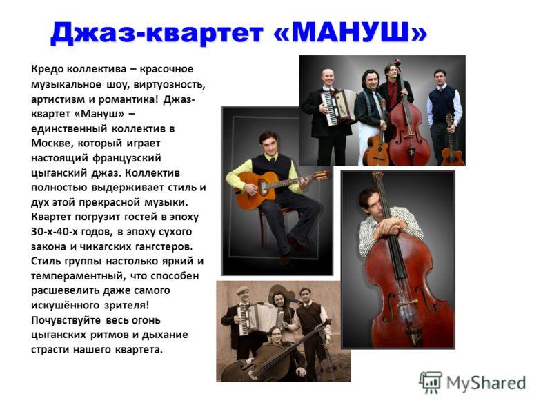 Джаз-квартет «МАНУШ» Кредо коллектива – красочное музыкальное шоу, виртуозность, артистизм и романтика! Джаз- квартет «Мануш» – единственный коллектив в Москве, который играет настоящий французский цыганский джаз. Коллектив полностью выдерживает стил