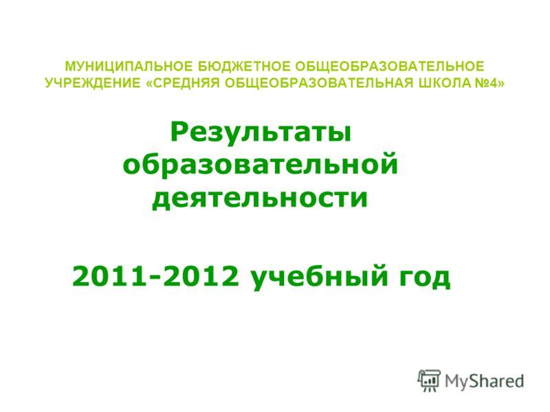 МУНИЦИПАЛЬНОЕ БЮДЖЕТНОЕ ОБЩЕОБРАЗОВАТЕЛЬНОЕ УЧРЕЖДЕНИЕ «СРЕДНЯЯ ОБЩЕОБРАЗОВАТЕЛЬНАЯ ШКОЛА 4» Результаты образовательной деятельности 2011-2012 учебный год