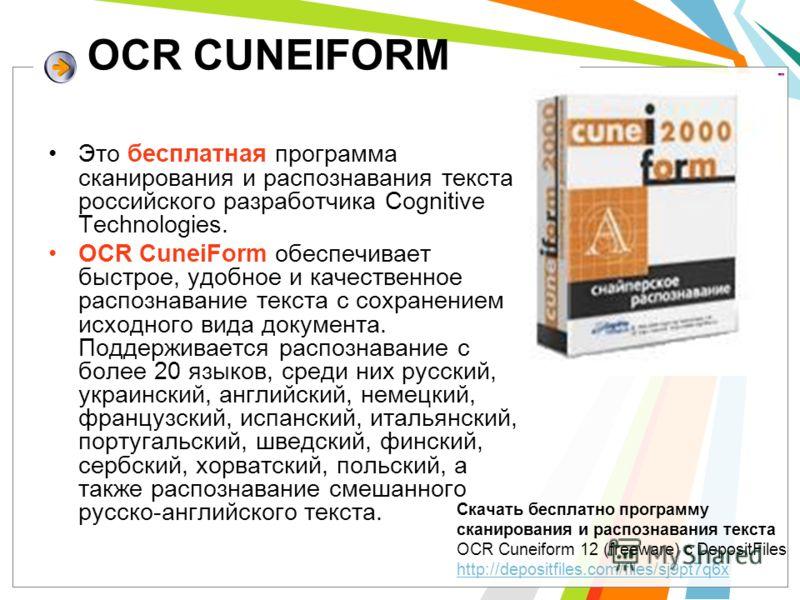 OCR CUNEIFORM Это бесплатная программа сканирования и распознавания текста российского разработчика Cognitive Technologies. OCR CuneiForm обеспечивает быстрое, удобное и качественное распознавание текста с сохранением исходного вида документа. Поддер