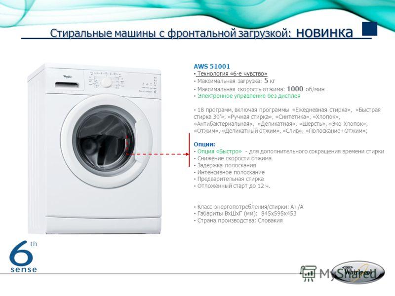 Strictly Confidential – Not to be copied or distributed AWS 51001 Технология «6-е чувство» Максимальная загрузка: 5 кг Максимальная скорость отжима: 1000 об/мин Электронное управление без дисплея 18 программ, включая программы «Ежедневная стирка», «Б