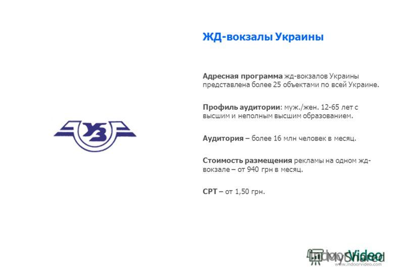 ЖД-вокзалы Украины Адресная программа жд-вокзалов Украины представлена более 25 объектами по всей Украине. Профиль аудитории: муж./жен. 12-65 лет с высшим и неполным высшим образованием. Аудитория – более 16 млн человек в месяц. Стоимость размещения