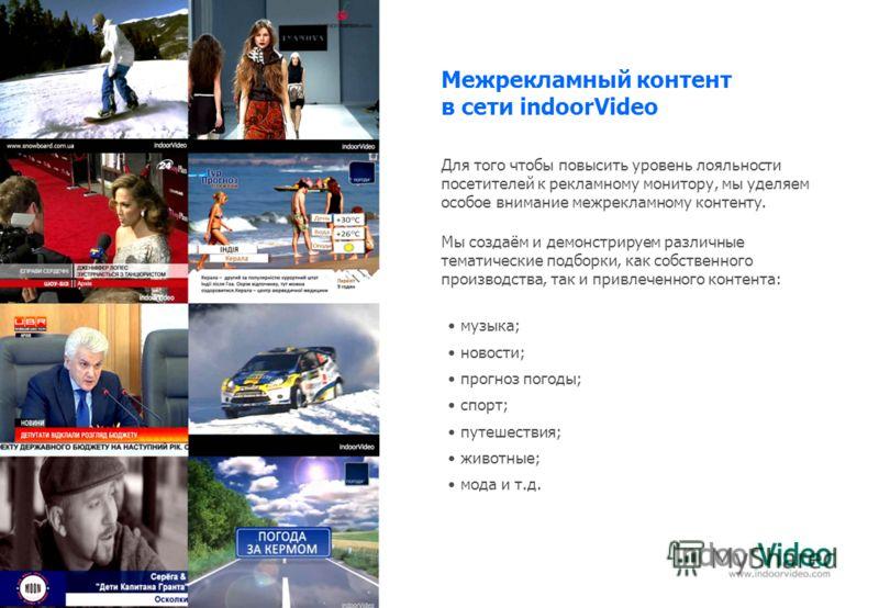 Межрекламный контент в сети indoorVideo музыка; новости; прогноз погоды; спорт; путешествия; животные; мода и т.д. Для того чтобы повысить уровень лояльности посетителей к рекламному монитору, мы уделяем особое внимание межрекламному контенту. Мы соз