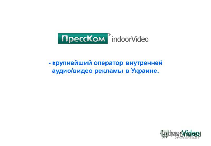 - крупнейший оператор внутренней аудио/видео рекламы в Украине.