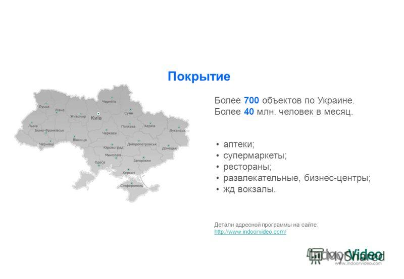 Более 700 объектов по Украине. Более 40 млн. человек в месяц. аптеки; супермаркеты; рестораны; развлекательные, бизнес-центры; жд вокзалы. Детали адресной программы на сайте: http://www.indoorvideo.com/ Покрытие
