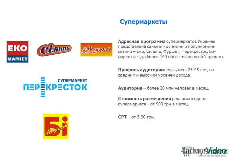 Супермаркеты Адресная программа супермаркетов Украины представлена самыми крупными и популярными сетями – Еко, Сильпо, Фуршет, Перекресток, Би- маркет и т.д. (более 140 объектов по всей Украине). Профиль аудитории: муж./жен. 25-45 лет, со средним и в