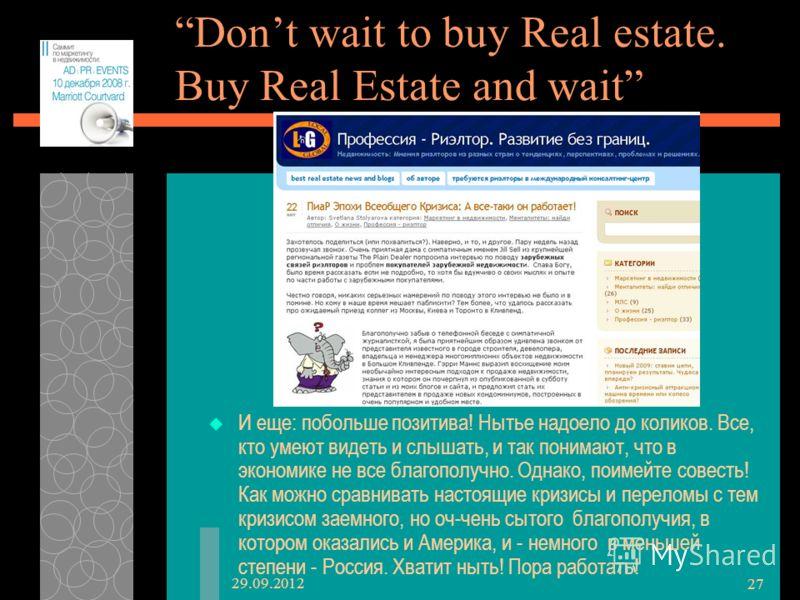 28.06.2012 27 Dont wait to buy Real estate. Buy Real Estate and wait И еще: побольше позитива! Нытье надоело до коликов. Все, кто умеют видеть и слышать, и так понимают, что в экономике не все благополучно. Однако, поимейте совесть! Как можно сравнив
