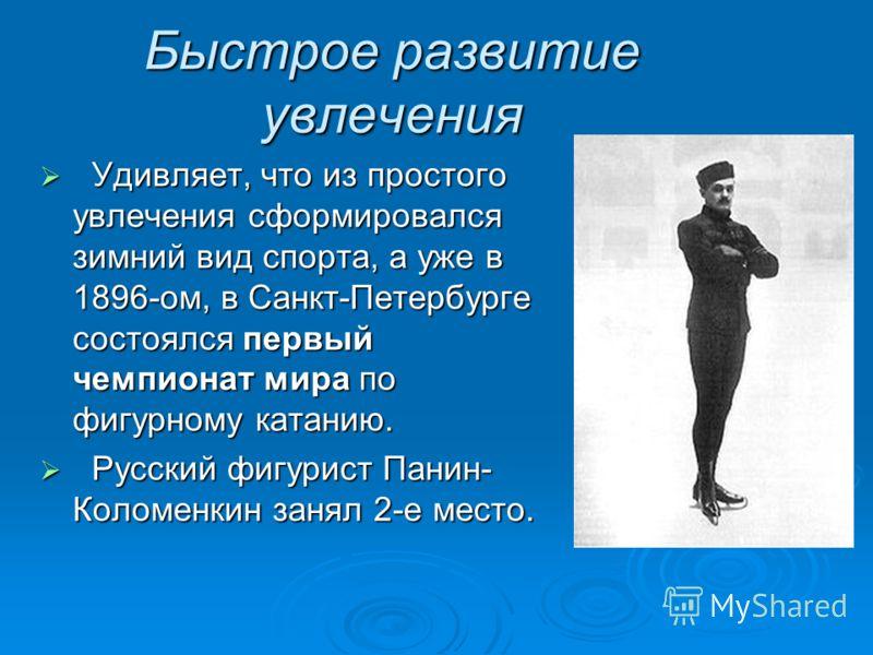 Быстрое развитие увлечения Удивляет, что из простого увлечения сформировался зимний вид спорта, а уже в 1896-ом, в Санкт-Петербурге состоялся первый чемпионат мира по фигурному катанию. Удивляет, что из простого увлечения сформировался зимний вид спо
