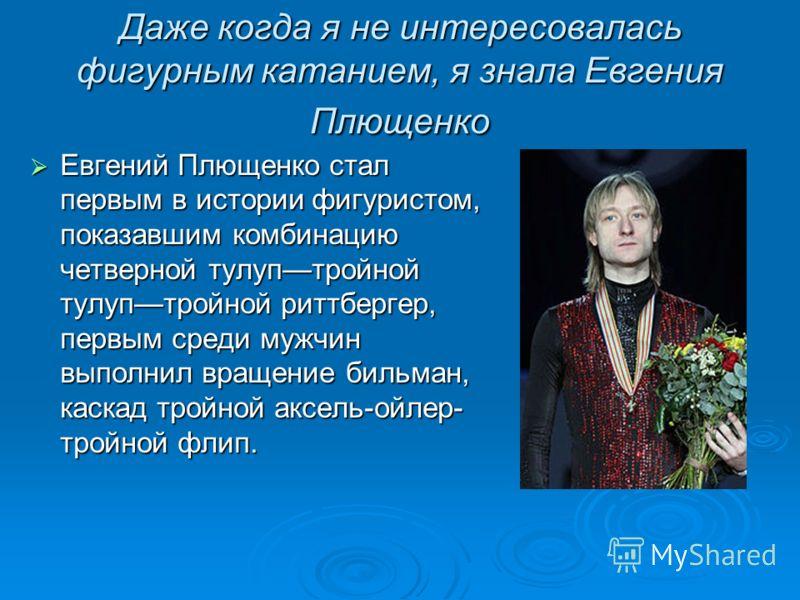 Даже когда я не интересовалась фигурным катанием, я знала Евгения Плющенко Евгений Плющенко стал первым в истории фигуристом, показавшим комбинацию четверной тулуптройной тулуптройной риттбергер, первым среди мужчин выполнил вращение бильман, каскад