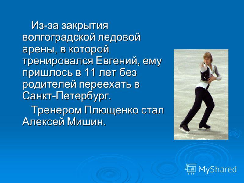 Из-за закрытия волгоградской ледовой арены, в которой тренировался Евгений, ему пришлось в 11 лет без родителей переехать в Санкт-Петербург. Из-за закрытия волгоградской ледовой арены, в которой тренировался Евгений, ему пришлось в 11 лет без родител