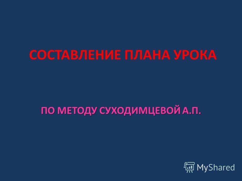 СОСТАВЛЕНИЕ ПЛАНА УРОКА ПО МЕТОДУ СУХОДИМЦЕВОЙ А.П.