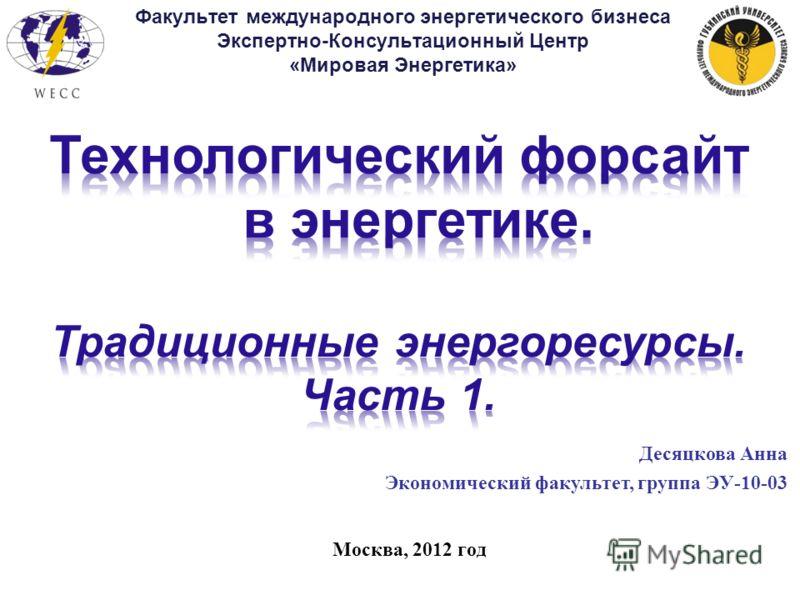 Москва, 2012 год Факультет международного энергетического бизнеса Экспертно-Консультационный Центр «Мировая Энергетика» Десяцкова Анна Экономический факультет, группа ЭУ-10-03