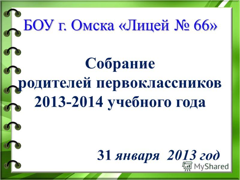 БОУ г. Омска «Лицей 66» БОУ г. Омска «Лицей 66» Собрание родителей первоклассников 2013-2014 учебного года 31 января 2013 год
