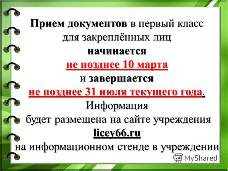 Прием документов в первый класс для закреплённых лиц начинается не позднее 10 марта и завершается не позднее 31 июля текущего года. Информация будет размещена на сайте учреждения licey66.ru на информационном стенде в учреждении