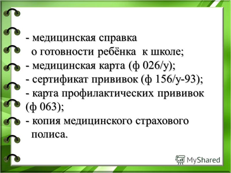 - медицинская справка о готовности ребёнка к школе; - медицинская карта (ф 026/у); - сертификат прививок (ф 156/у-93); - карта профилактических прививок (ф 063); - копия медицинского страхового полиса.