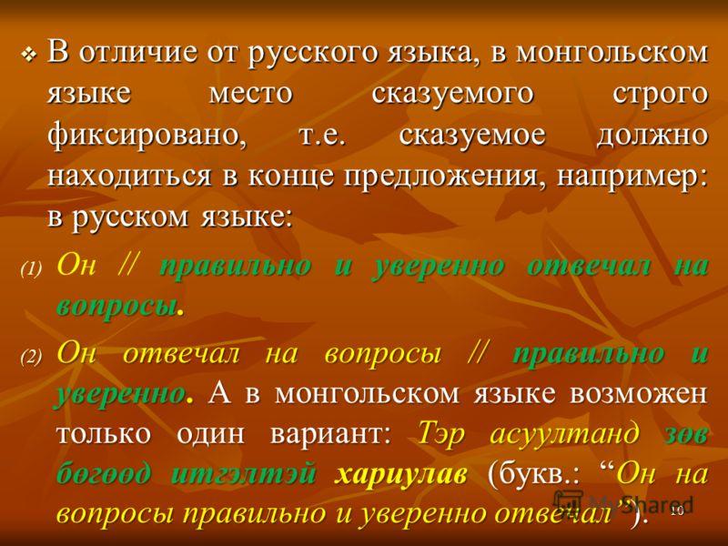 В отличие от русского языка, в монгольском языке место сказуемого строго фиксировано, т.е. сказуемое должно находиться в конце предложения, например: в русском языке: В отличие от русского языка, в монгольском языке место сказуемого строго фиксирован