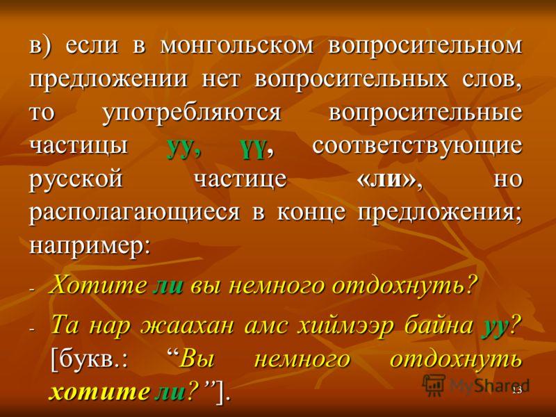 в) если в монгольском вопросительном предложении нет вопросительных слов, то употребляются вопросительные частицы уу, үү, соответствующие русской частице «ли», но располагающиеся в конце предложения; например: - Хотите ли вы немного отдохнуть? - Та н