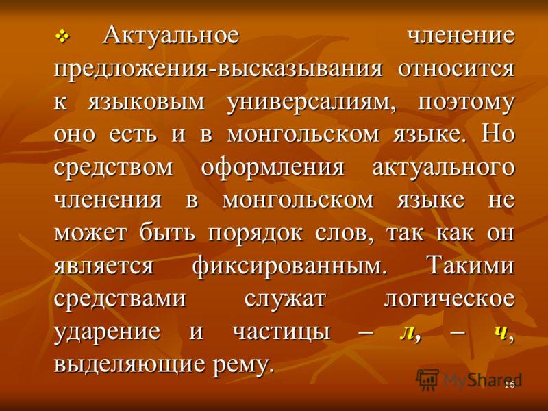 Актуальное членение предложения-высказывания относится к языковым универсалиям, поэтому оно есть и в монгольском языке. Но средством оформления актуального членения в монгольском языке не может быть порядок слов, так как он является фиксированным. Та