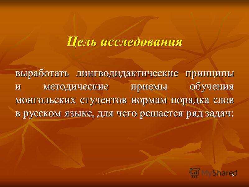 Цель исследования выработать лингводидактические принципы и методические приемы обучения монгольских студентов нормам порядка слов в русском языке, для чего решается ряд задач: 6