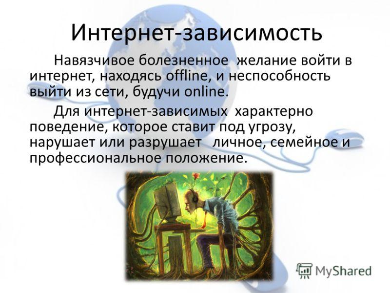 Навязчивое болезненное желание войти в интернет, находясь offline, и неспособность выйти из сети, будучи online. Для интернет-зависимых характерно поведение, которое ставит под угрозу, нарушает или разрушает личное, семейное и профессиональное положе