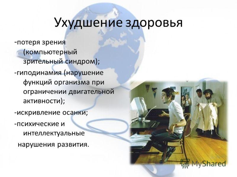 Ухудшение здоровья - потеря зрения (компьютерный зрительный синдром); -гиподинамия (нарушение функций организма при ограничении двигательной активности); -искривление осанки; -психические и интеллектуальные нарушения развития.