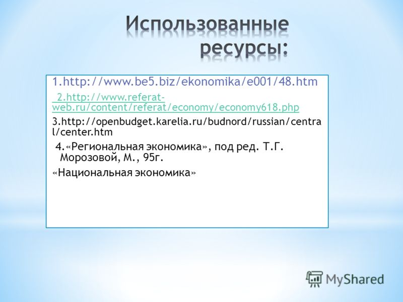 1.http://www.be5.biz/ekonomika/e001/48.htm 2.http://www.referat- web.ru/content/referat/economy/economy618.php 3.http://openbudget.karelia.ru/budnord/russian/centra l/center.htm 4.«Региональная экономика», под ред. Т.Г. Морозовой, М., 95г. «Националь