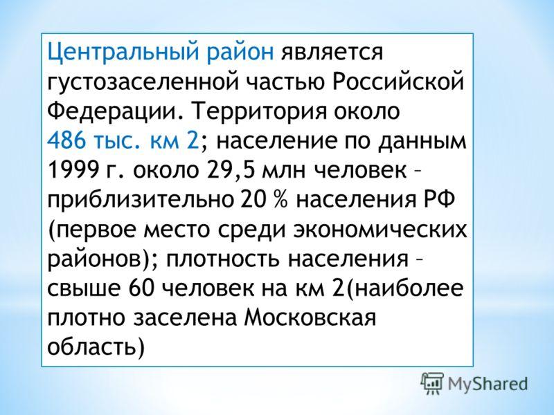 Центральный район является густозаселенной частью Российской Федерации. Территория около 486 тыс. км 2; население по данным 1999 г. около 29,5 млн человек – приблизительно 20 % населения РФ (первое место среди экономических районов); плотность населе