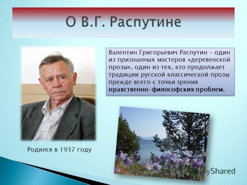 Валентин Григорьевич Распутин – один из признанных мастеров «деревенской прозы», один из тех, кто продолжает традиции русской классической прозы прежде всего с точки зрения нравственно-философских проблем. Родился в 1937 году