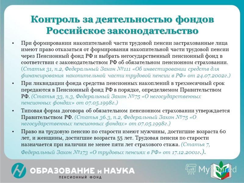 Контроль за деятельностью фондов Российское законодательство При формировании накопительной части трудовой пенсии застрахованные лица имеют право отказаться от формирования накопительной части трудовой пенсии через Пенсионный фонд РФ и выбрать негосу